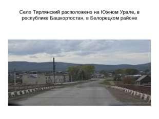 Село Тирлянский расположено на Южном Урале, в республике Башкортостан, в Бело