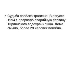 Судьба посёлка трагична. В августе 1994 г. прорвало аварийную плотину Тирлян