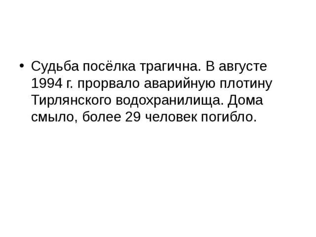 Судьба посёлка трагична. В августе 1994 г. прорвало аварийную плотину Тирлян...