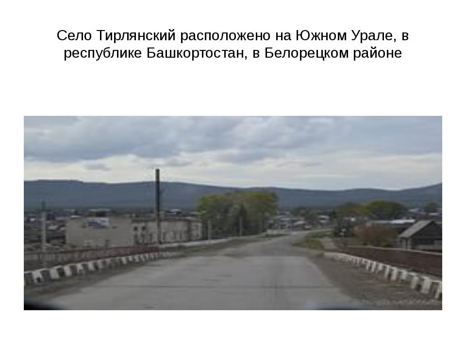 Село Тирлянский расположено на Южном Урале, в республике Башкортостан, в Бело...