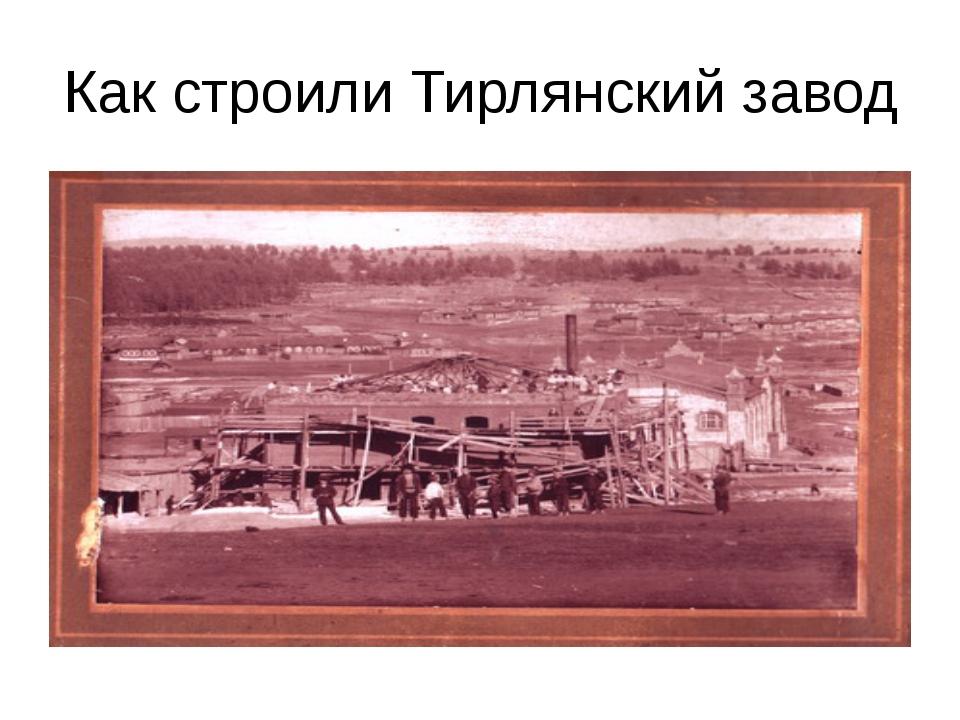 Как строили Тирлянский завод