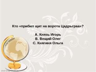 Кто «прибил щит на ворота Цадрьграа»? А. Князь Игорь В. Вещий Олег С. Княгиня