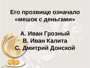 Его прозвище означало «мешок с деньгами» А. Иван Грозный В. Иван Калита С. Дм