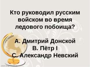 Кто руководил русским войском во время ледового побоища? А. Дмитрий Донской В