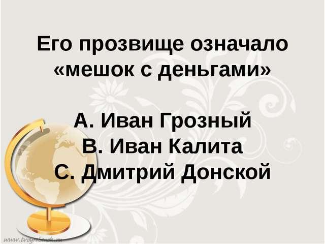 Его прозвище означало «мешок с деньгами» А. Иван Грозный В. Иван Калита С. Дм...
