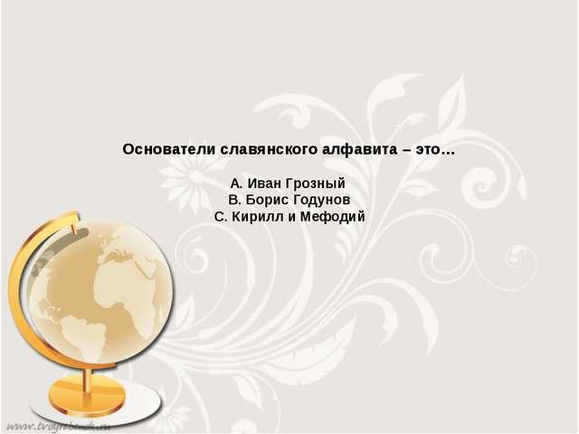 Основатели славянского алфавита – это… А. Иван Грозный В. Борис Годунов С. Ки...