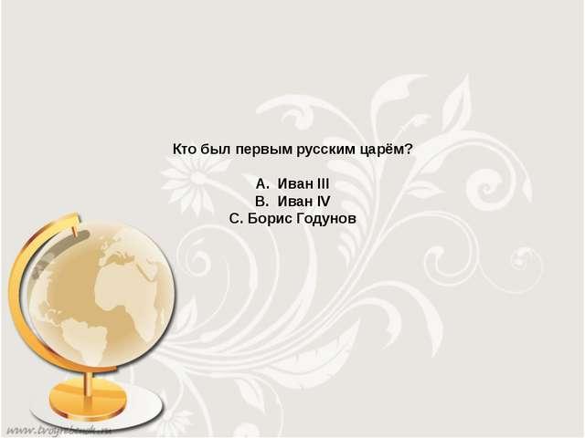 Кто был первым русским царём? А. Иван III В. Иван IV С. Борис Годунов