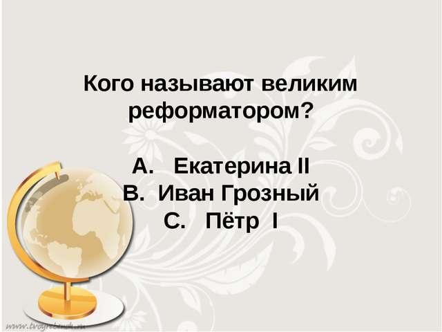 Кого называют великим реформатором? А. Екатерина II В. Иван Грозный С. Пётр I
