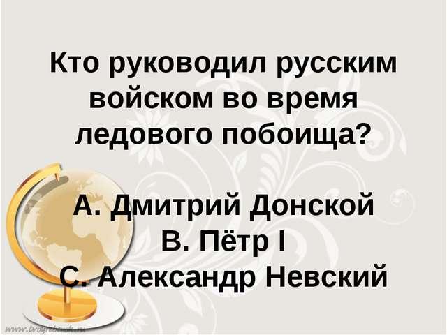 Кто руководил русским войском во время ледового побоища? А. Дмитрий Донской В...
