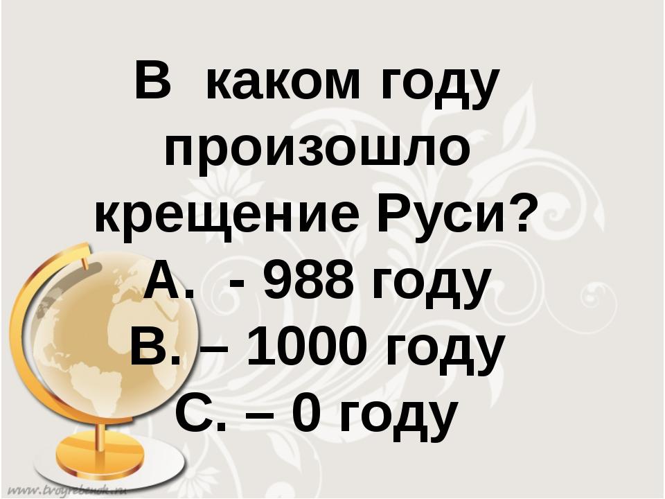 В каком году произошло крещение Руси? А. - 988 году В. – 1000 году С. – 0 году