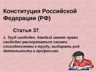 Конституция Российской Федерации (РФ) Статья 37. 1. Труд свободен. Каждый име