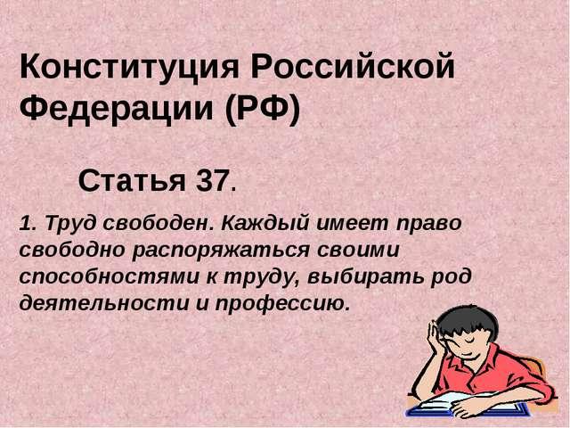 Конституция Российской Федерации (РФ) Статья 37. 1. Труд свободен. Каждый име...
