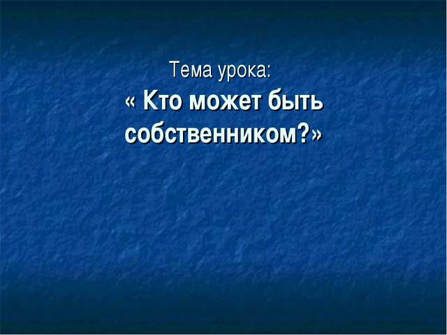 Тема урока: « Кто может быть собственником?»