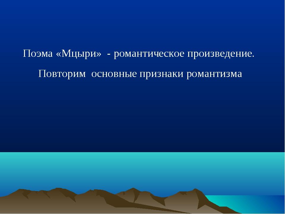 Поэма «Мцыри» - романтическое произведение. Повторим основные признаки романт...