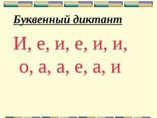 Буквенный диктант И, е, и, е, и, и, о, а, а, е, а, и