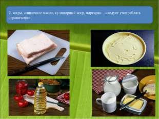 2. жиры, сливочное масло, кулинарный жир, маргарин – следует употреблять огра