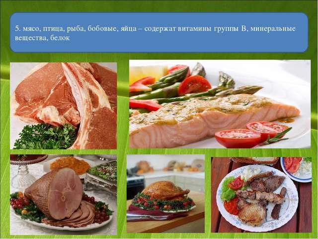 5. мясо, птица, рыба, бобовые, яйца – содержат витамины группы В, минеральные...