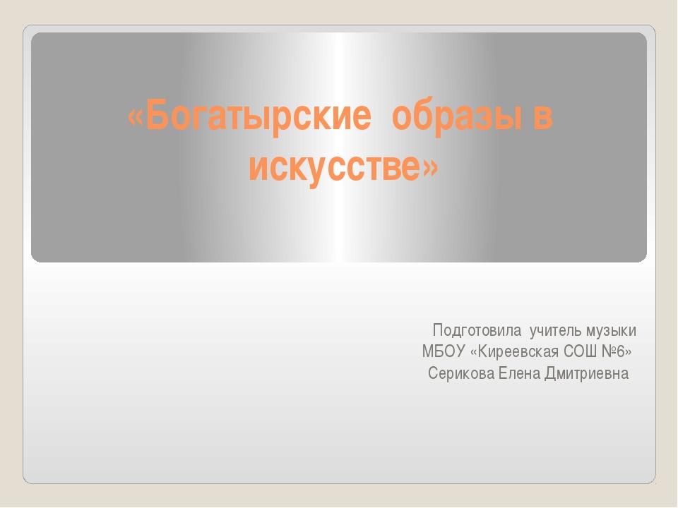 «Богатырские образы в искусстве» Подготовила учитель музыки МБОУ «Киреевская...