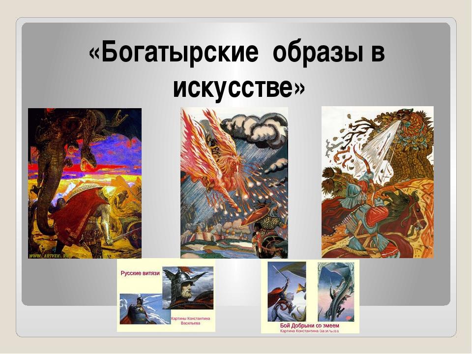 «Богатырские образы в искусстве»