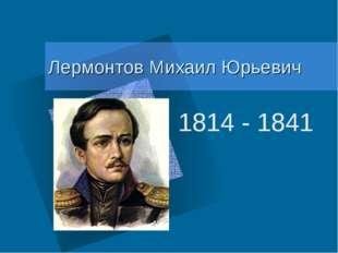 Лермонтов Михаил Юрьевич 1814 - 1841