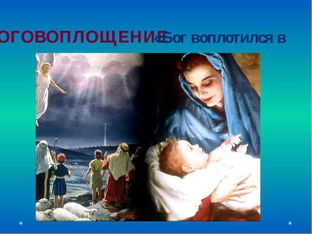 БОГОВОПЛОЩЕНИЕ «Бог воплотился в человеке».