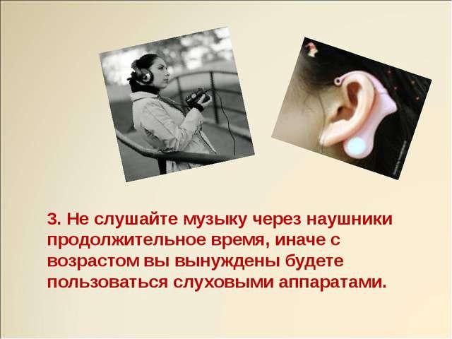 3. Не слушайте музыку через наушники продолжительное время, иначе с возрастом...