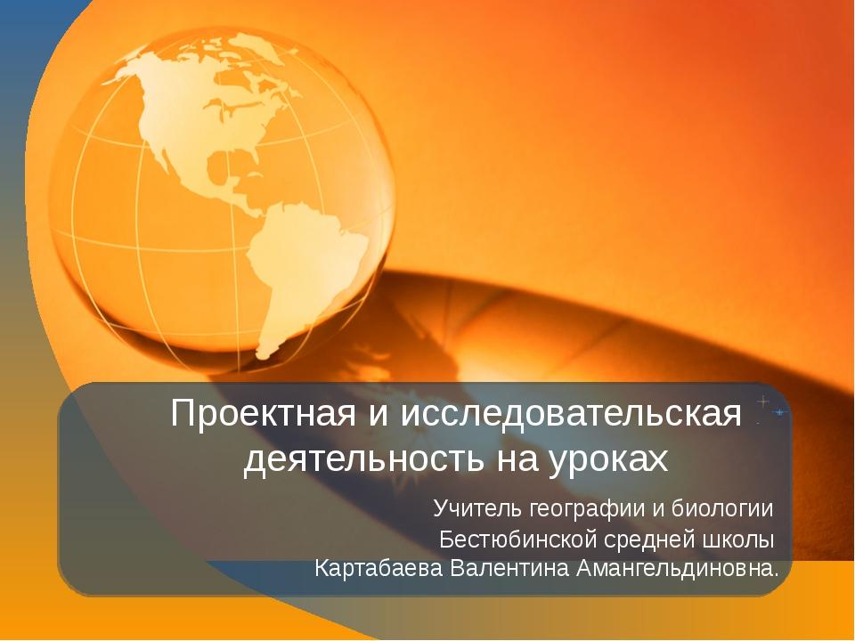 Проектная и исследовательская деятельность на уроках Учитель географии и биол...