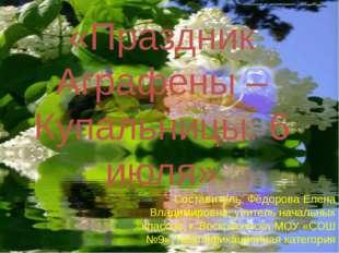«Праздник Аграфены – Купальницы: 6 июля» Составитель: Фёдорова Елена Владимир