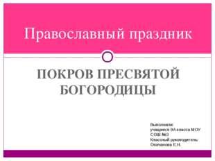 ПОКРОВ ПРЕСВЯТОЙ БОГОРОДИЦЫ Православный праздник Выполнили: учащиеся 9А клас