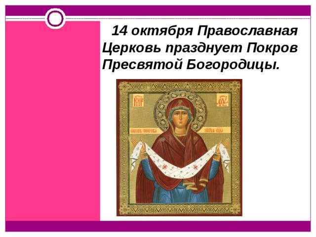 14 октября Православная Церковь празднует Покров Пресвятой Богородицы.