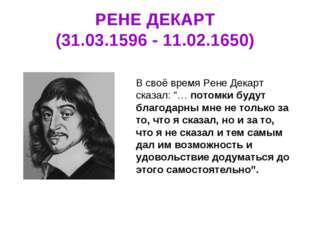"""РЕНЕ ДЕКАРТ (31.03.1596 - 11.02.1650) В своё время Рене Декарт сказал: """"… пот"""