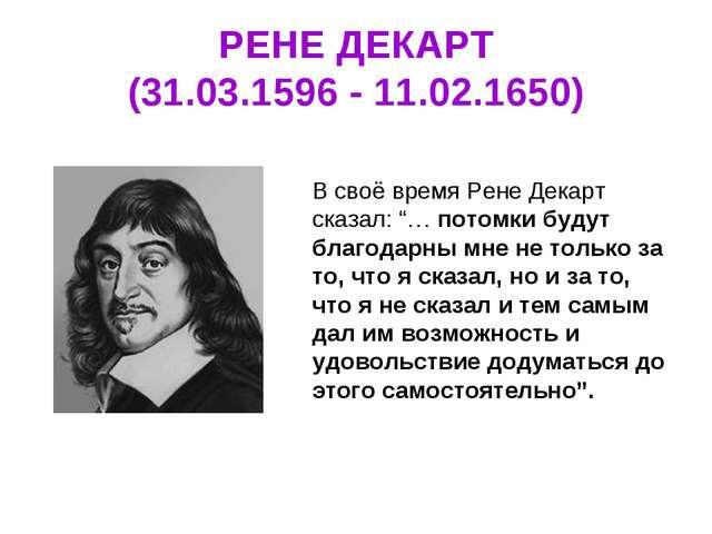 """РЕНЕ ДЕКАРТ (31.03.1596 - 11.02.1650) В своё время Рене Декарт сказал: """"… пот..."""