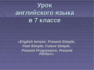 Урок английского языка в 7 классе «English tenses: Present Simple, Past Simpl