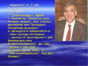 """Абдулла Гүл, Түрік Республикасының Президенті: """"Әр келгенімде гүлдене түскен"""