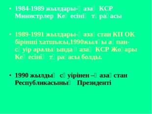 1984-1989 жылдары-Қазақ КСР Министрлер Кеңесінің төрағасы 1989-1991 жылдары-Қ