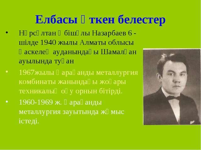 Елбасы өткен белестер Нұрсұлтан Әбішұлы Назарбаев 6 - шілде 1940 жылы Алматы...
