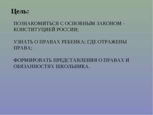 ПОЗНАКОМИТЬСЯ С ОСНОВНЫМ ЗАКОНОМ - КОНСТИТУЦИЕЙ РОССИИ; УЗНАТЬ О ПРАВАХ РЕБЕН