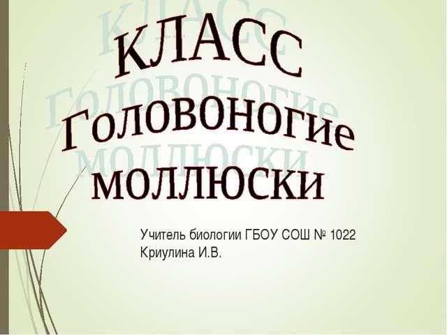 Учитель биологии ГБОУ СОШ № 1022 Криулина И.В. УУууУ