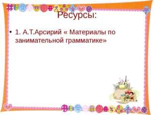 Ресурсы: 1. А.Т.Арсирий « Материалы по занимательной грамматике» http://aida.