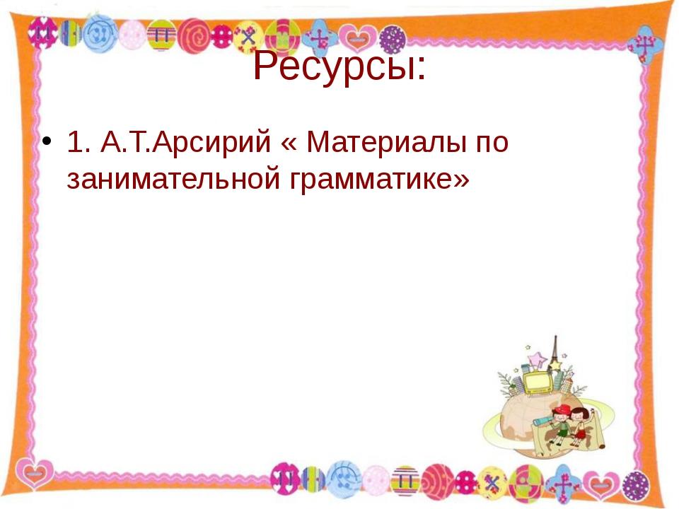 Ресурсы: 1. А.Т.Арсирий « Материалы по занимательной грамматике» http://aida....