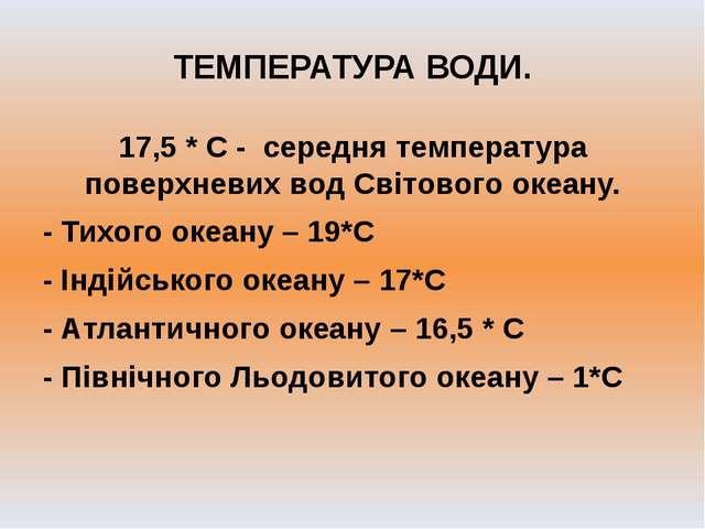 ТЕМПЕРАТУРА ВОДИ. 17,5 * С - середня температура поверхневих вод Світового ок...