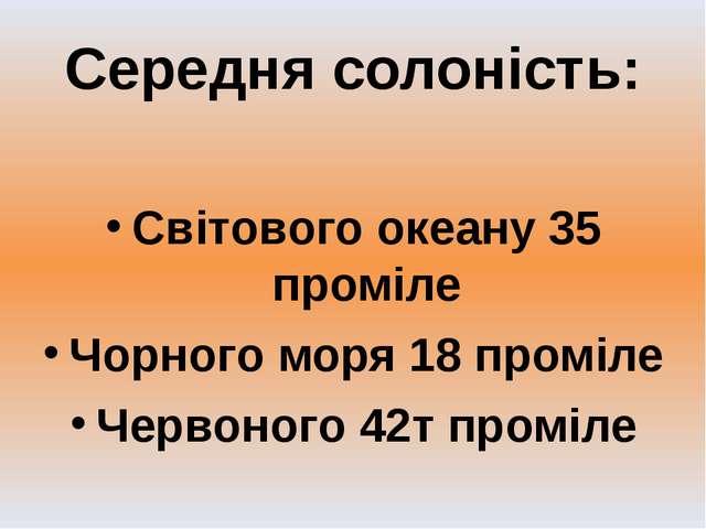 Середня солоність: Світового океану 35 проміле Чорного моря 18 проміле Червон...