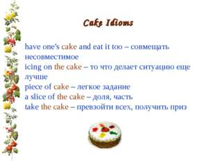 Cake Idioms have one's cake and eat it too – совмещать несовместимое icing on