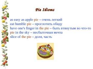 Pie Idioms as easy as apple pie – очень легкий eat humble pie – проглотить о