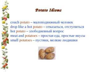 Potato Idioms couch potato – малоподвижный человек drop like a hot potato – о