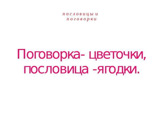п о с л о в и ц ы и п о г о в о р к и Поговорка- цветочки, пословица -ягодки.