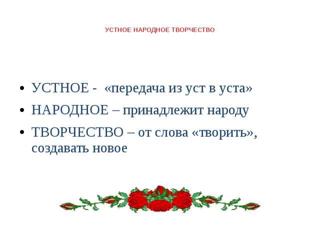 УСТНОЕ НАРОДНОЕ ТВОРЧЕСТВО УСТНОЕ - «передача из уст в уста» НАРОДНОЕ – прин...