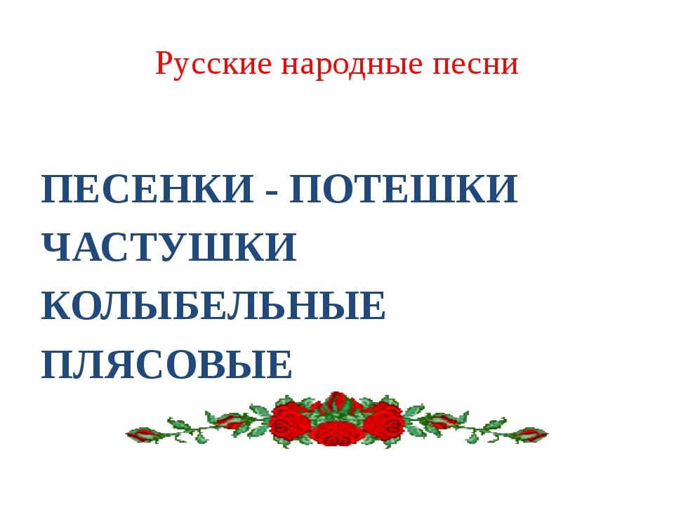 Русские народные песни ПЕСЕНКИ - ПОТЕШКИ ЧАСТУШКИ КОЛЫБЕЛЬНЫЕ ПЛЯСОВЫЕ