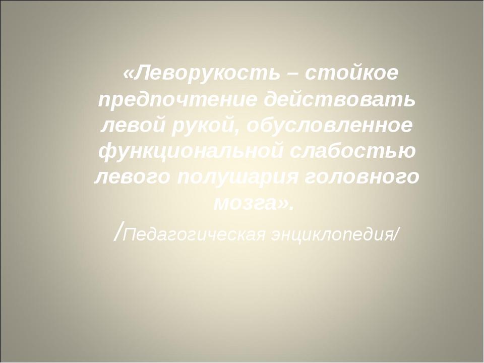 «Леворукость – стойкое предпочтение действовать левой рукой, обусловленное ф...