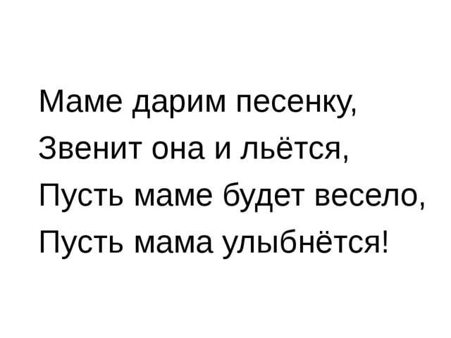 Маме дарим песенку, Звенит она и льётся, Пусть маме будет весело, Пусть мама...
